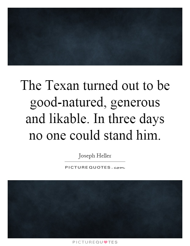 The Texan turned out to be good-natured, generous and likable. In three days no one could stand him Picture Quote #1