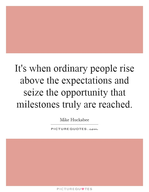 It's when ordinary people rise above the expectations and seize the opportunity that milestones truly are reached Picture Quote #1
