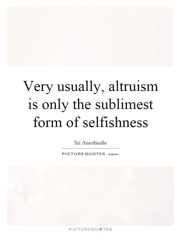 Very usually, altruism is only the sublimest form of selfishness Picture Quote #1