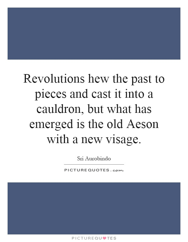 Revolutions hew the past to pieces and cast it into a cauldron, but what has emerged is the old Aeson with a new visage Picture Quote #1