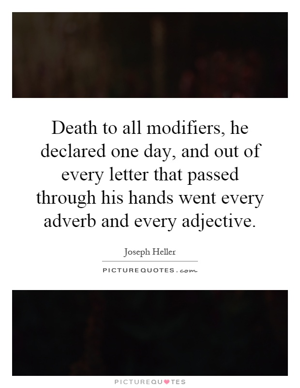 Death to all modifiers, he declared one day, and out of every letter that passed through his hands went every adverb and every adjective Picture Quote #1