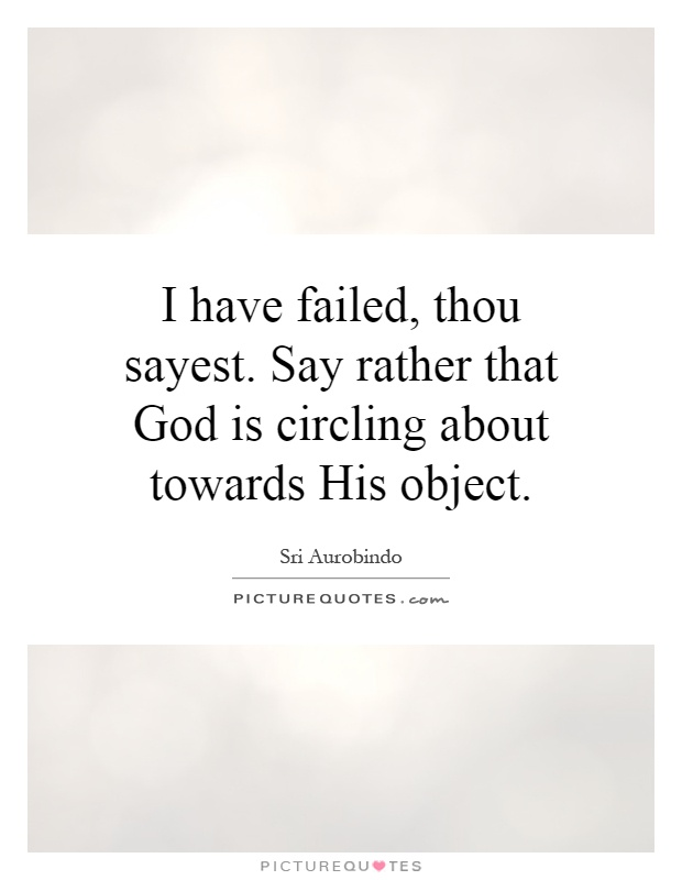 I have failed, thou sayest. Say rather that God is circling about towards His object Picture Quote #1