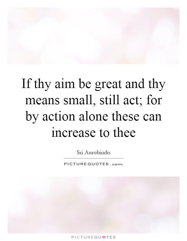 If thy aim be great and thy means small, still act; for by action alone these can increase to thee Picture Quote #1