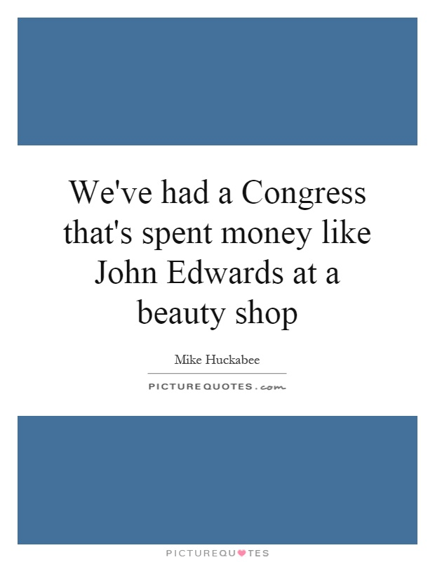 We've had a Congress that's spent money like John Edwards at a beauty shop Picture Quote #1
