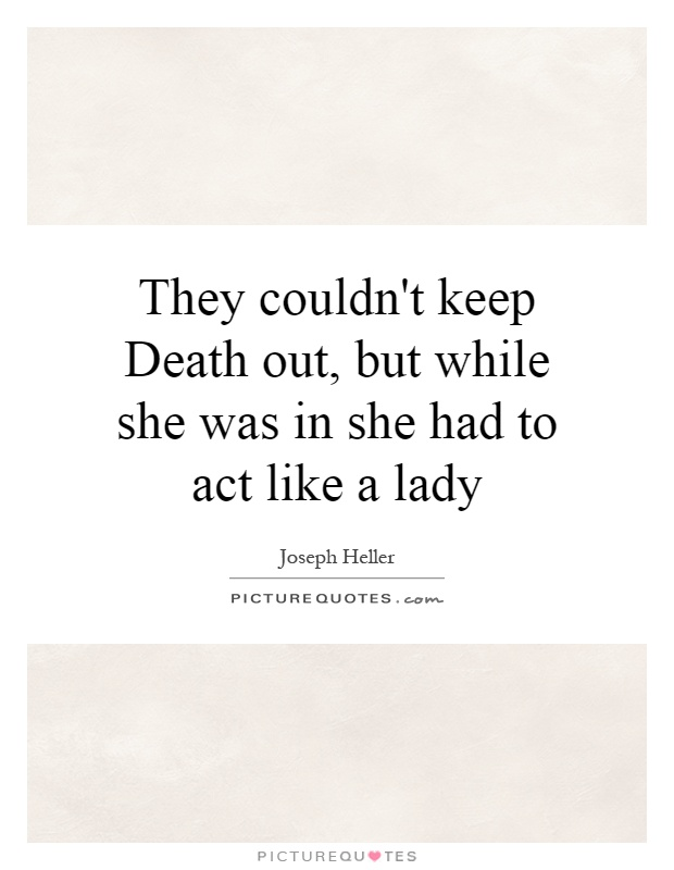 They couldn't keep Death out, but while she was in she had to act like a lady Picture Quote #1