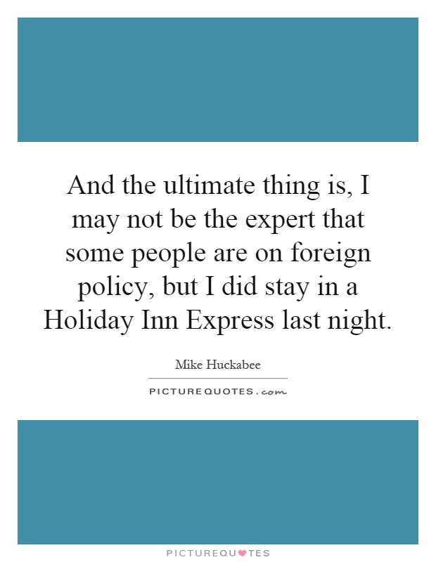 And the ultimate thing is, I may not be the expert that some people are on foreign policy, but I did stay in a Holiday Inn Express last night Picture Quote #1