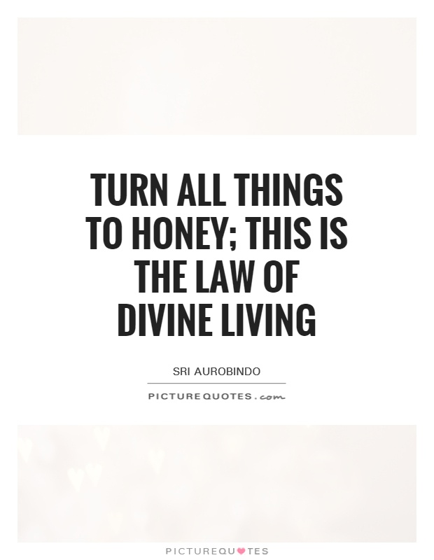 Turn all things to honey; this is the law of divine living Picture Quote #1