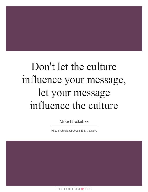Don't let the culture influence your message, let your message influence the culture Picture Quote #1