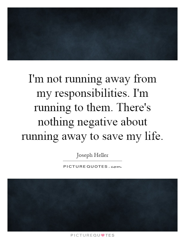 I'm not running away from my responsibilities. I'm running to them. There's nothing negative about running away to save my life Picture Quote #1