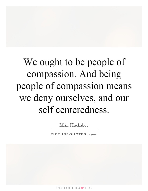 We ought to be people of compassion. And being people of compassion means we deny ourselves, and our self centeredness Picture Quote #1