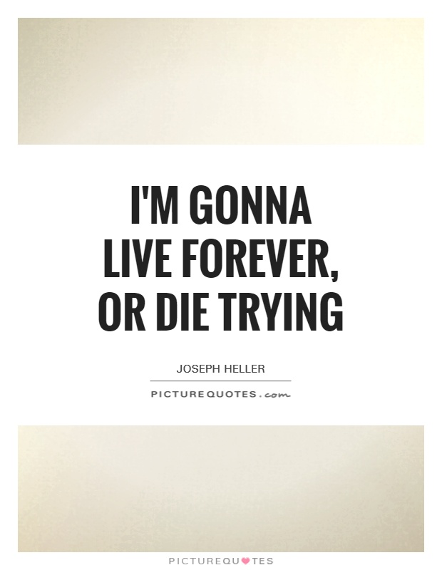 I'm gonna live forever, or die trying Picture Quote #1