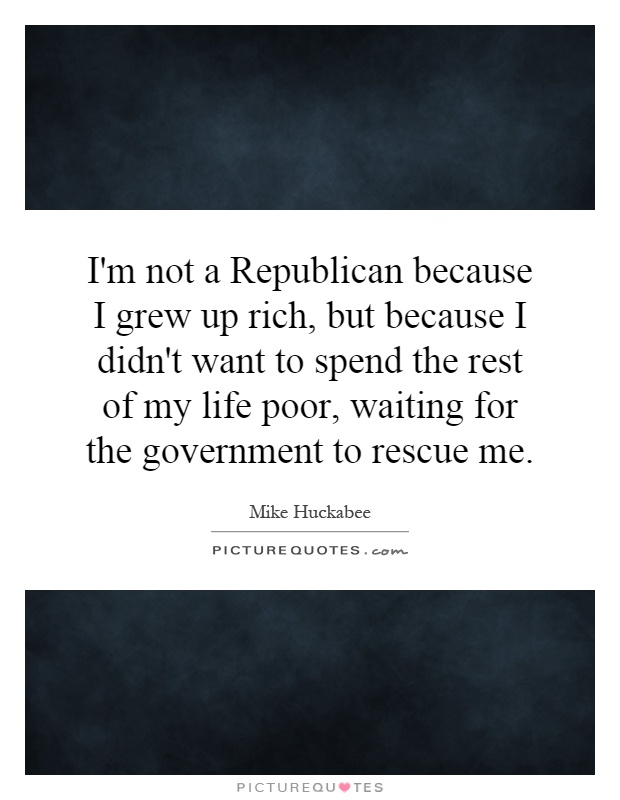 I'm not a Republican because I grew up rich, but because I didn't want to spend the rest of my life poor, waiting for the government to rescue me Picture Quote #1