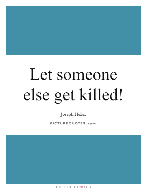 Let someone else get killed! Picture Quote #1