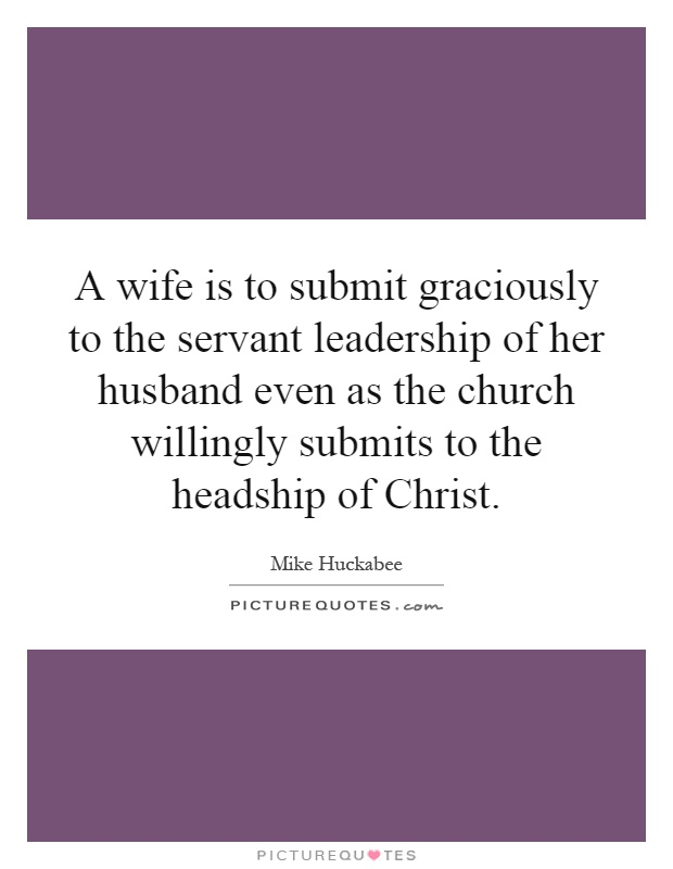 A wife is to submit graciously to the servant leadership of her husband even as the church willingly submits to the headship of Christ Picture Quote #1