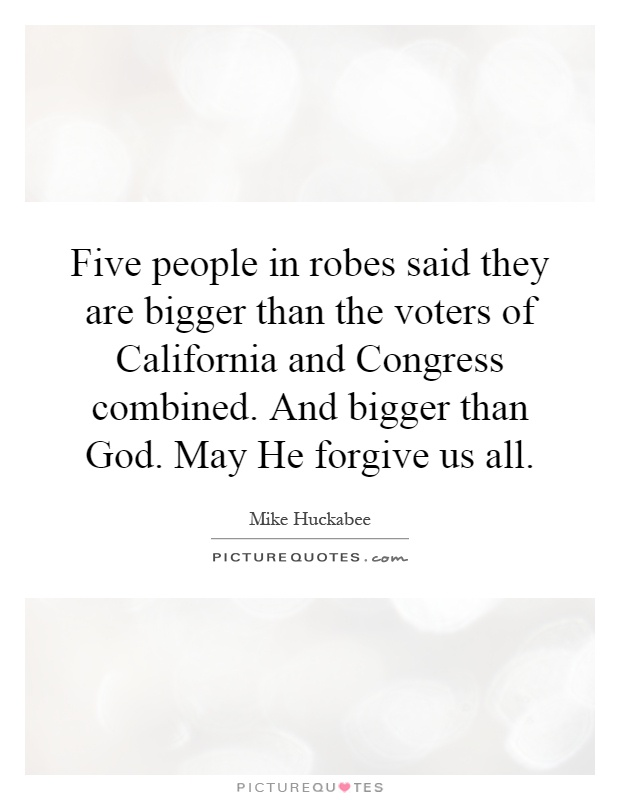 Five people in robes said they are bigger than the voters of California and Congress combined. And bigger than God. May He forgive us all Picture Quote #1