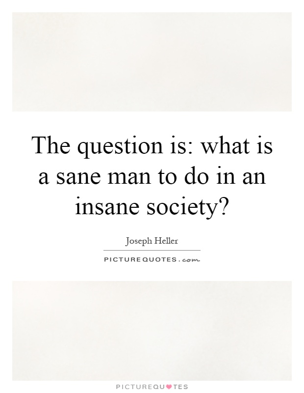 The question is: what is a sane man to do in an insane society? Picture Quote #1