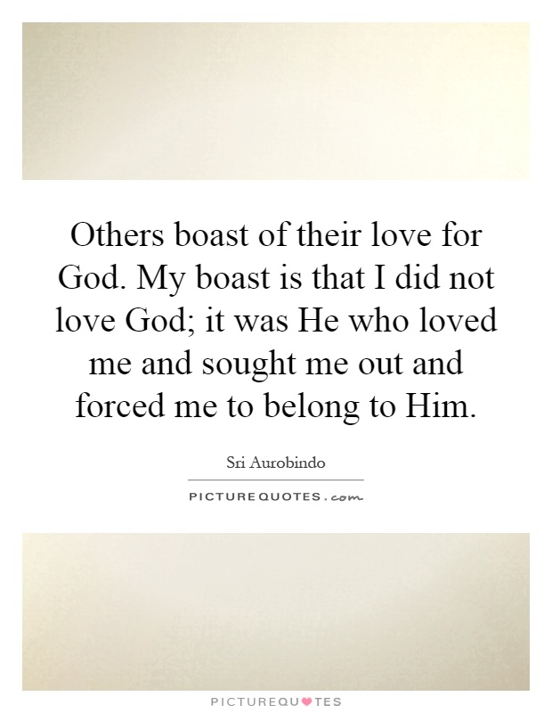 Others boast of their love for God. My boast is that I did not love God; it was He who loved me and sought me out and forced me to belong to Him Picture Quote #1