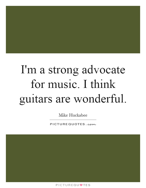 I'm a strong advocate for music. I think guitars are wonderful Picture Quote #1