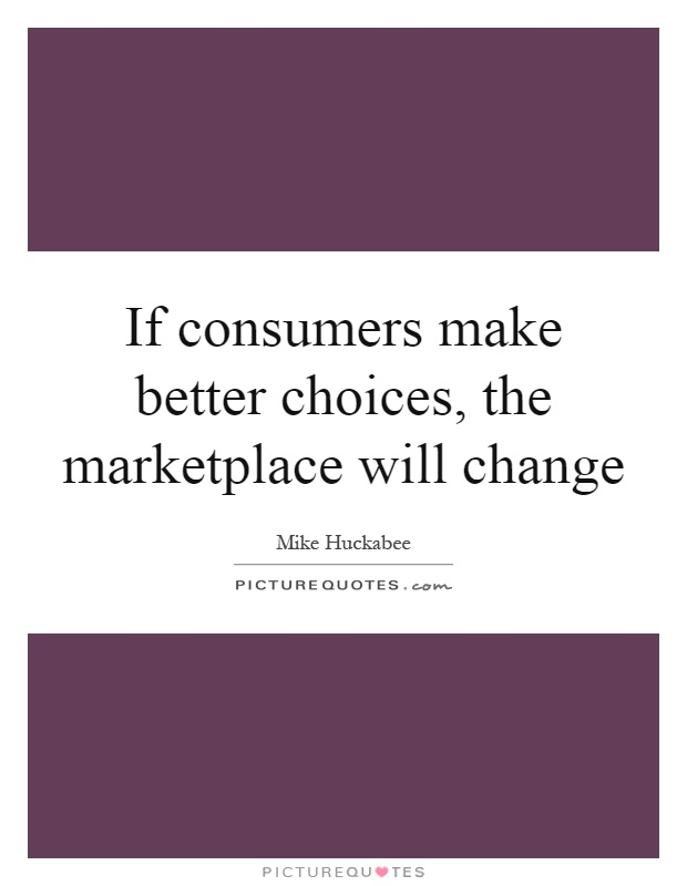 If consumers make better choices, the marketplace will change Picture Quote #1