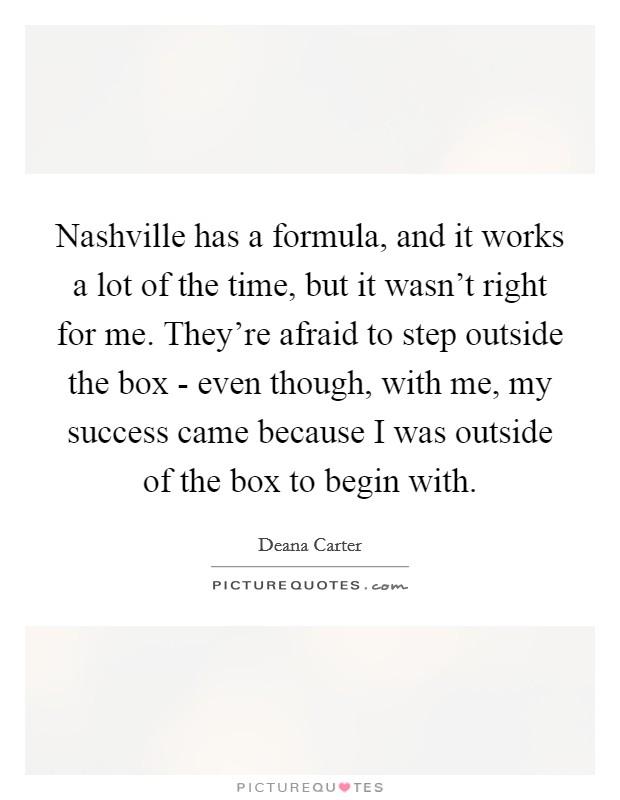 Nashville has a formula, and it works a lot of the time, but it wasn't right for me. They're afraid to step outside the box - even though, with me, my success came because I was outside of the box to begin with Picture Quote #1