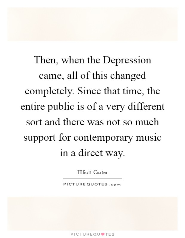 Then, when the Depression came, all of this changed completely. Since that time, the entire public is of a very different sort and there was not so much support for contemporary music in a direct way Picture Quote #1