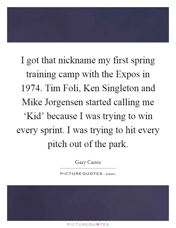 I got that nickname my first spring training camp with the Expos in 1974. Tim Foli, Ken Singleton and Mike Jorgensen started calling me 'Kid' because I was trying to win every sprint. I was trying to hit every pitch out of the park Picture Quote #1