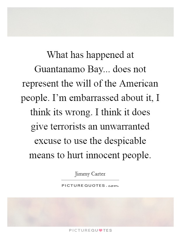 What has happened at Guantanamo Bay... does not represent the will of the American people. I'm embarrassed about it, I think its wrong. I think it does give terrorists an unwarranted excuse to use the despicable means to hurt innocent people Picture Quote #1