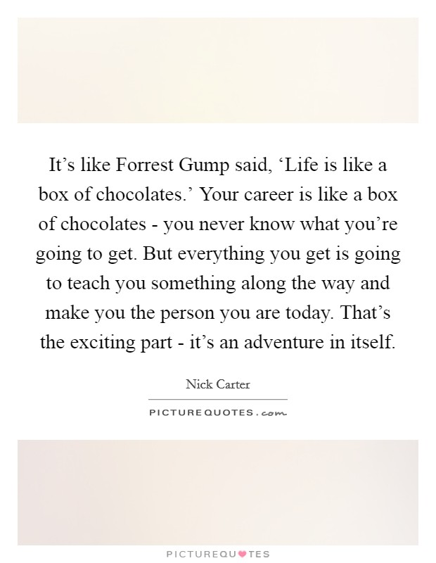 It's like Forrest Gump said, 'Life is like a box of chocolates.' Your career is like a box of chocolates - you never know what you're going to get. But everything you get is going to teach you something along the way and make you the person you are today. That's the exciting part - it's an adventure in itself Picture Quote #1