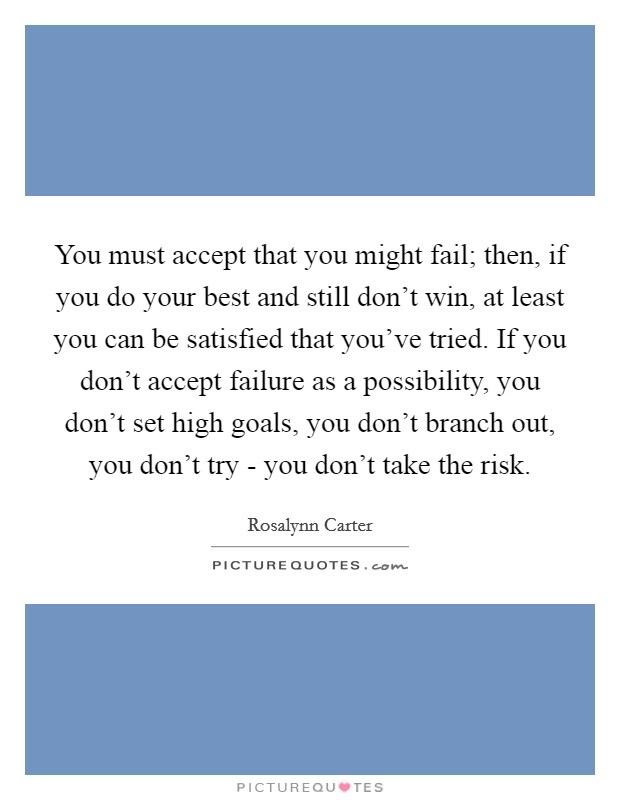You must accept that you might fail; then, if you do your best and still don't win, at least you can be satisfied that you've tried. If you don't accept failure as a possibility, you don't set high goals, you don't branch out, you don't try - you don't take the risk Picture Quote #1