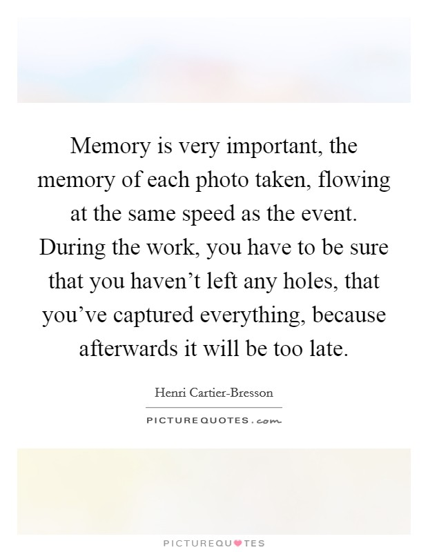 Memory is very important, the memory of each photo taken, flowing at the same speed as the event. During the work, you have to be sure that you haven't left any holes, that you've captured everything, because afterwards it will be too late Picture Quote #1
