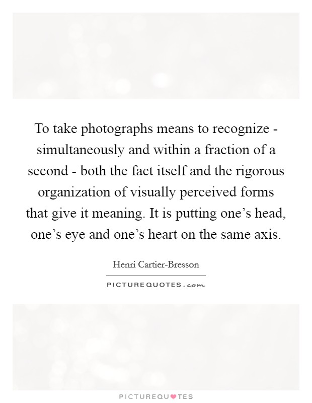 To take photographs means to recognize - simultaneously and within a fraction of a second - both the fact itself and the rigorous organization of visually perceived forms that give it meaning. It is putting one's head, one's eye and one's heart on the same axis Picture Quote #1