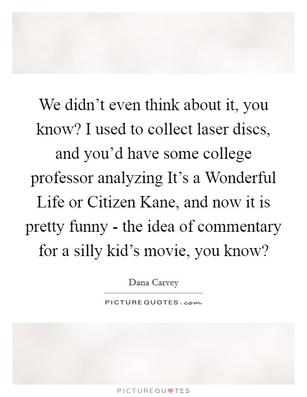 We didn't even think about it, you know? I used to collect laser discs, and you'd have some college professor analyzing It's a Wonderful Life or Citizen Kane, and now it is pretty funny - the idea of commentary for a silly kid's movie, you know? Picture Quote #1