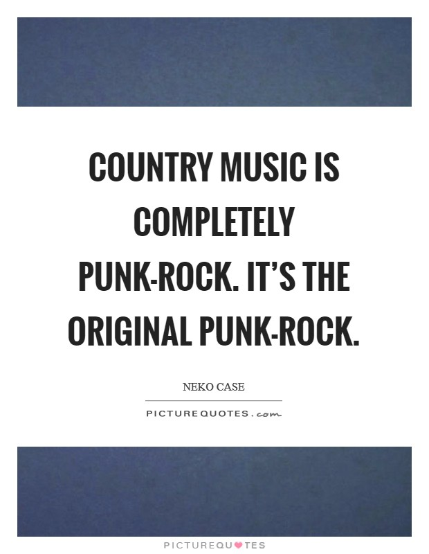 Country music is completely punk-rock. It's the original punk-rock Picture Quote #1