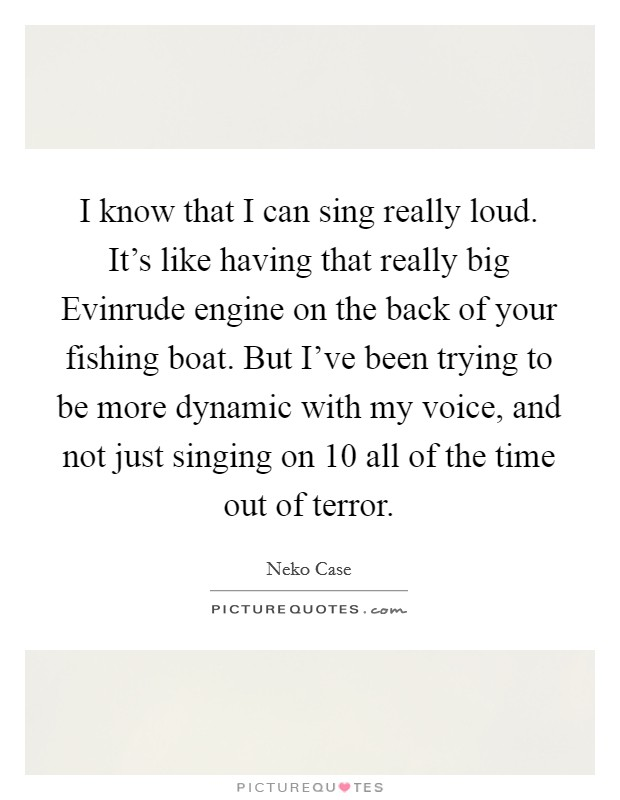 I know that I can sing really loud. It's like having that really big Evinrude engine on the back of your fishing boat. But I've been trying to be more dynamic with my voice, and not just singing on 10 all of the time out of terror Picture Quote #1