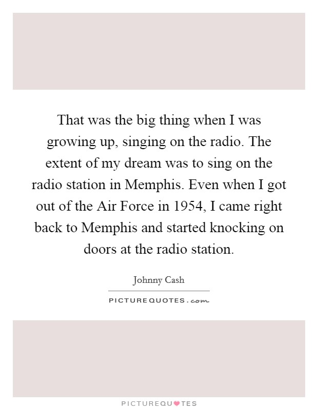 That was the big thing when I was growing up, singing on the radio. The extent of my dream was to sing on the radio station in Memphis. Even when I got out of the Air Force in 1954, I came right back to Memphis and started knocking on doors at the radio station Picture Quote #1