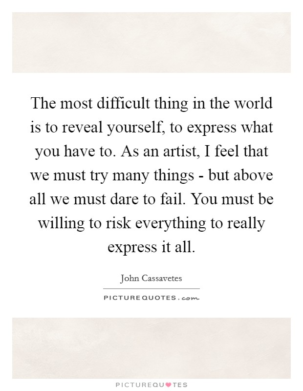 The most difficult thing in the world is to reveal yourself, to express what you have to. As an artist, I feel that we must try many things - but above all we must dare to fail. You must be willing to risk everything to really express it all Picture Quote #1