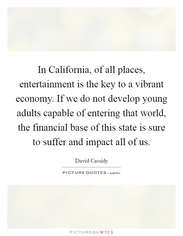 In California, of all places, entertainment is the key to a vibrant economy. If we do not develop young adults capable of entering that world, the financial base of this state is sure to suffer and impact all of us Picture Quote #1