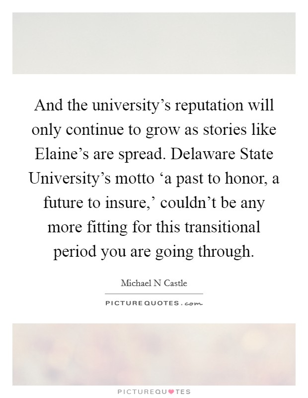 And the university's reputation will only continue to grow as stories like Elaine's are spread. Delaware State University's motto 'a past to honor, a future to insure,' couldn't be any more fitting for this transitional period you are going through Picture Quote #1