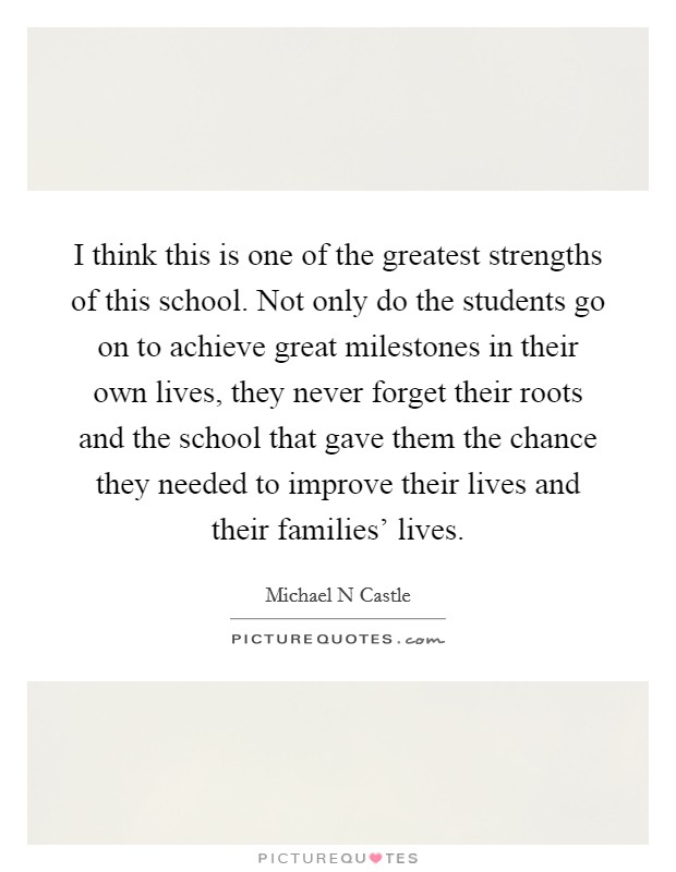 I think this is one of the greatest strengths of this school. Not only do the students go on to achieve great milestones in their own lives, they never forget their roots and the school that gave them the chance they needed to improve their lives and their families' lives Picture Quote #1