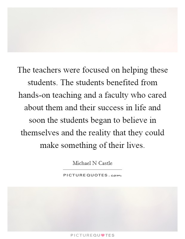 The teachers were focused on helping these students. The students benefited from hands-on teaching and a faculty who cared about them and their success in life and soon the students began to believe in themselves and the reality that they could make something of their lives Picture Quote #1