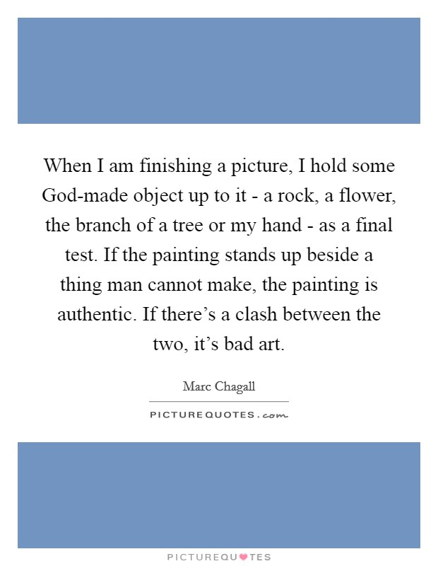 When I am finishing a picture, I hold some God-made object up to it - a rock, a flower, the branch of a tree or my hand - as a final test. If the painting stands up beside a thing man cannot make, the painting is authentic. If there's a clash between the two, it's bad art Picture Quote #1