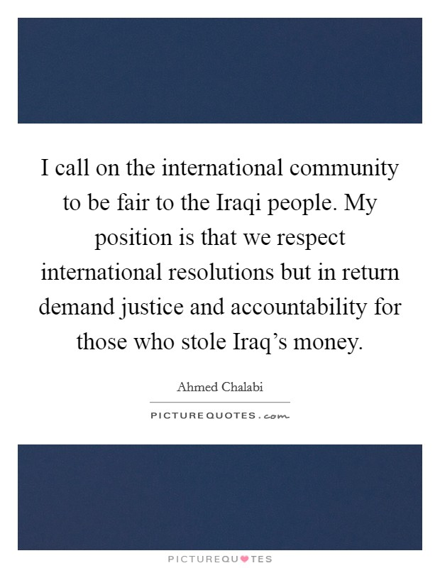 I call on the international community to be fair to the Iraqi people. My position is that we respect international resolutions but in return demand justice and accountability for those who stole Iraq's money Picture Quote #1