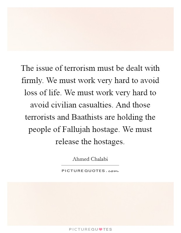 The issue of terrorism must be dealt with firmly. We must work very hard to avoid loss of life. We must work very hard to avoid civilian casualties. And those terrorists and Baathists are holding the people of Fallujah hostage. We must release the hostages Picture Quote #1