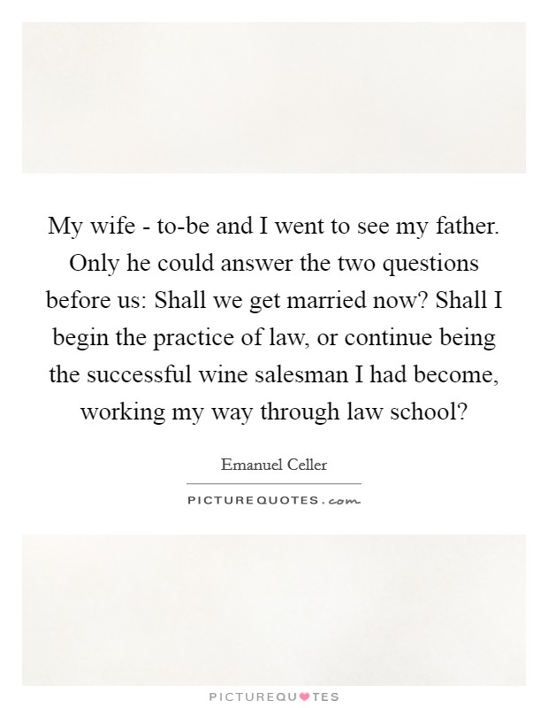 My wife - to-be and I went to see my father. Only he could answer the two questions before us: Shall we get married now? Shall I begin the practice of law, or continue being the successful wine salesman I had become, working my way through law school? Picture Quote #1