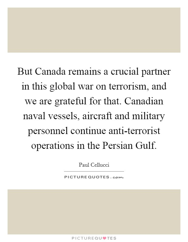 But Canada remains a crucial partner in this global war on terrorism, and we are grateful for that. Canadian naval vessels, aircraft and military personnel continue anti-terrorist operations in the Persian Gulf Picture Quote #1