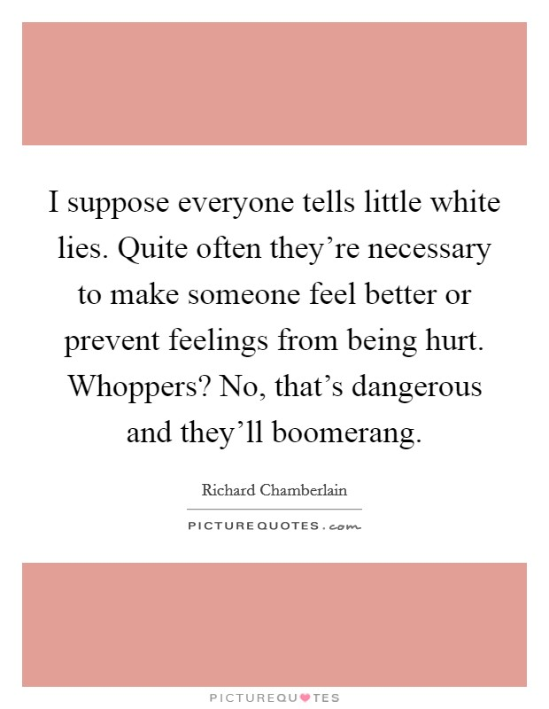 I suppose everyone tells little white lies. Quite often they're necessary to make someone feel better or prevent feelings from being hurt. Whoppers? No, that's dangerous and they'll boomerang Picture Quote #1