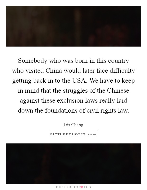 Somebody who was born in this country who visited China would later face difficulty getting back in to the USA. We have to keep in mind that the struggles of the Chinese against these exclusion laws really laid down the foundations of civil rights law Picture Quote #1