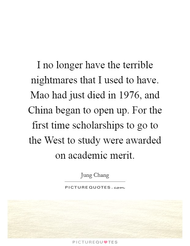 I no longer have the terrible nightmares that I used to have. Mao had just died in 1976, and China began to open up. For the first time scholarships to go to the West to study were awarded on academic merit Picture Quote #1
