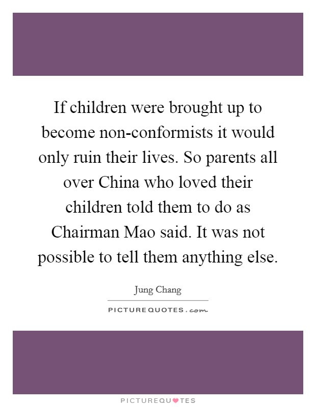 If children were brought up to become non-conformists it would only ruin their lives. So parents all over China who loved their children told them to do as Chairman Mao said. It was not possible to tell them anything else Picture Quote #1