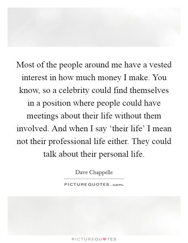 Most of the people around me have a vested interest in how much money I make. You know, so a celebrity could find themselves in a position where people could have meetings about their life without them involved. And when I say 'their life' I mean not their professional life either. They could talk about their personal life Picture Quote #1